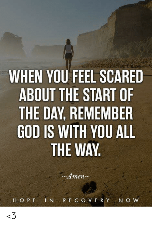 God, Memes, and All The: WHEN YOU FEEL SCARED  ABOUT THE START OF  THE DAY, REMEMBER  GOD IS WITH YOU ALL  THE WAY  ~Amen  H O P E 1 NR E C O V ER Y N O W <3