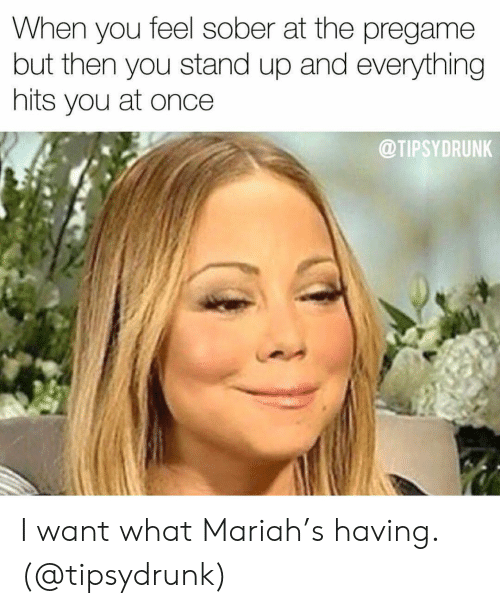 Sober, Girl Memes, and Once: When you feel sober at the pregame  but then you stand up and everything  hits you at once  @TIPSYDRUNK I want what Mariah's having. (@tipsydrunk)
