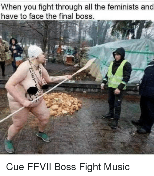 Final Boss, Music, and Fight: When you fight through all the feminists and  have to face the final boss. Cue FFVII Boss Fight Music