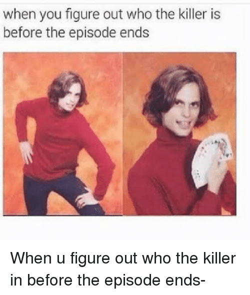 Tumblr, Who, and You: when you figure out who the killer is  before the episode ends When u figure out who the killer in before the episode ends-