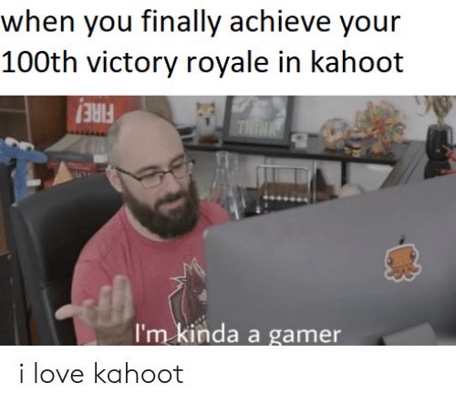 Kahoot, Love, and Gamer: when you finally achieve your  100th victory royale in kahoot  THINA  I'm kinda a gamer i love kahoot