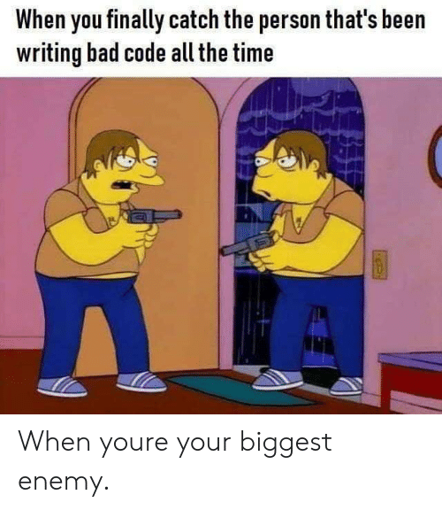 Bad, Time, and All The: When you finally catch the person that's been  writing bad code all the time When youre your biggest enemy.