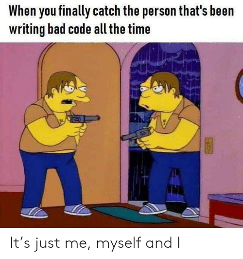 Bad, Time, and All The: When you finally catch the person that's been  writing bad code all the time It's just me, myself and I