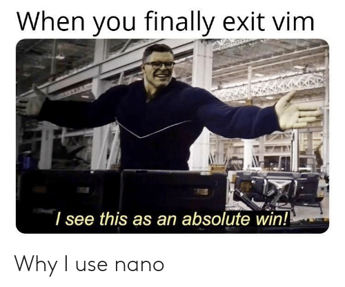 Vim, Why, and You: When you finally exit vim  l see this as an absolute win! Why I use nano