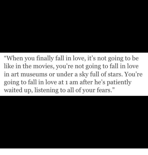 """Museums: """"When you finally fall in love, it's not going to be  like in the movies, you're not going to fall in love  in art museums or under a sky full of stars. You re  going to fall in love at 1 am after he's patiently  waited up, listening to all of your fears."""""""