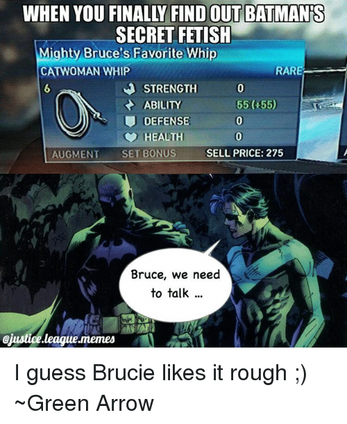 augment: WHEN YOU FINALLY FIND OUT BATMANS  SECRET FETISH  Mighty Bruce's Favorite Whip  CATWOMAN WHIP  RARE  STRENGTH  ABILITY  55(H55)  DEFENSE  HEALTH  AUGMENT  SET BONUS  SELL PRICE: 275  Bruce, we need  to talk  @justice league.memes I guess Brucie likes it rough ;) ~Green Arrow
