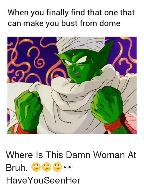 Bruh, Dank Memes, and Can: When you finally find that one that  can make you bust from dome Where Is This Damn Woman At Bruh. 🙄🙄🙄👀 HaveYouSeenHer