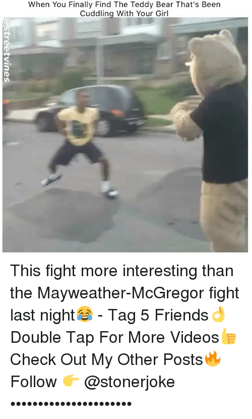 Friends, Mayweather, and Memes: When You Finally Find The Teddy Bear That's Been  Cuddling With Your Girl This fight more interesting than the Mayweather-McGregor fight last night😂 - Tag 5 Friends👌 Double Tap For More Videos👍 Check Out My Other Posts🔥 Follow 👉 @stonerjoke ••••••••••••••••••••••
