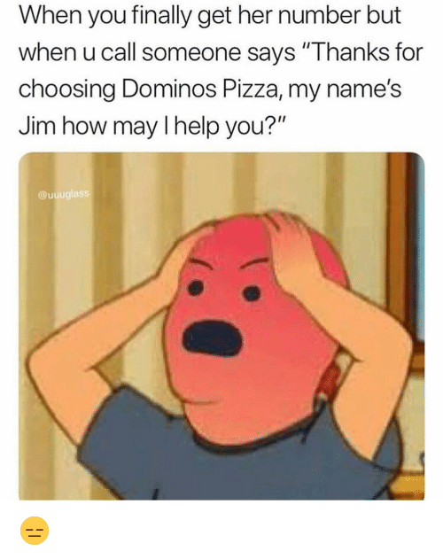 """Funny, Pizza, and Domino's Pizza: When you finally get her number but  when u call someone says """"Thanks for  choosing Dominos Pizza, my name's  Jim how may l help you?""""  @uuuglass 😑"""