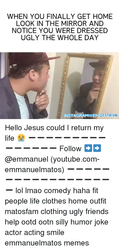 silliness: WHEN YOU FINALLY GET HOME  LOOK IN THE MIRROR AND  NOTICE YOU WERE DRESSED  UGLY THE WHOLE DAY  IN STAG RAM COEMMANIEI Hello Jesus could I return my life 😭 ➖➖➖➖➖➖➖➖➖➖➖➖➖➖➖ Follow ➡️➡️ @emmanuel (youtube.com-emmanuelmatos) ➖➖➖➖➖➖➖➖➖➖➖➖➖➖➖➖➖➖ lol lmao comedy haha fit people life clothes home outfit matosfam clothing ugly friends help ootd ootn silly humor joke actor acting smile emmanuelmatos memes