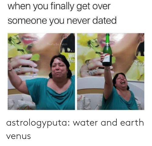 Tumblr, Blog, and Earth: when you finally get over  someone you never dated  That's So Fetch  WE astrologyputa: water and earth venus