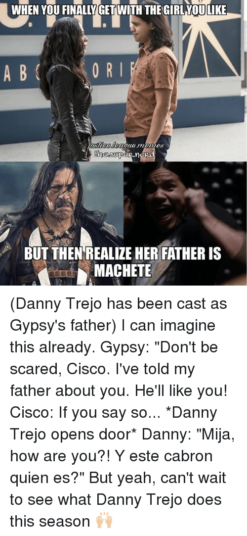 """I Can Imagine: WHEN YOU FINALLY GET WITH THE GIRL YOULIKE  0 R I  BUT THEN REALIZE HER FATHER IS  MACHETE (Danny Trejo has been cast as Gypsy's father) I can imagine this already. Gypsy: """"Don't be scared, Cisco. I've told my father about you. He'll like you! Cisco: If you say so... *Danny Trejo opens door* Danny: """"Mija, how are you?! Y este cabron quien es?"""" But yeah, can't wait to see what Danny Trejo does this season 🙌🏼"""