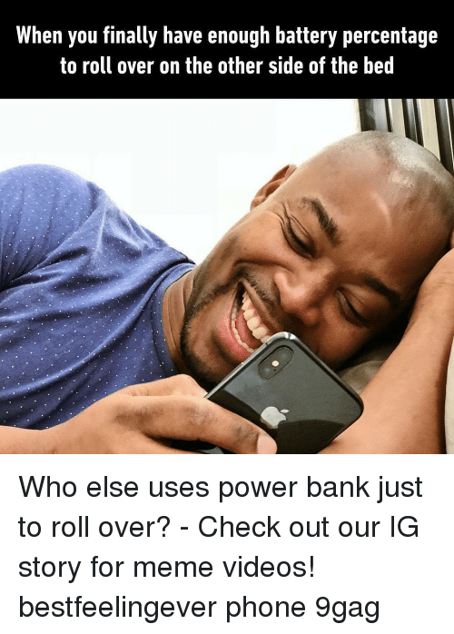 For Meme: When you finally have enough battery percentage  to roll over on the other side of the bed Who else uses power bank just to roll over? - Check out our IG story for meme videos! bestfeelingever phone 9gag