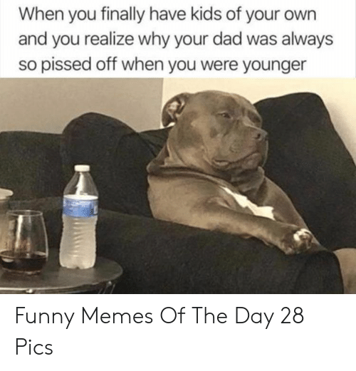 Have Kids: When you finally have kids of your own  and you realize why your dad was always  so pissed off when you were younger Funny Memes Of The Day 28 Pics