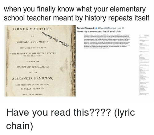 Alexander Hamilton: when you finally know what your elementary  school teacher meant by history repeats itself  Donald Trump Jr. 0 @DonaldTrumpr·Jul 1 1  Here's my statement and the full email chain  O BSERVATIONS  >meme. meinside  ,  ,  CERTAIN DOCUMENTS  THE HISTORY OF THE UNITED STATES  CHARGE OF SPECULATION  ALEXANDER HAMILTON  LATE SECARTARY OF THE TREASURY  IS FULLY REFUTED  WRITTEN BY HIMSELY Have you read this???? (lyric chain)
