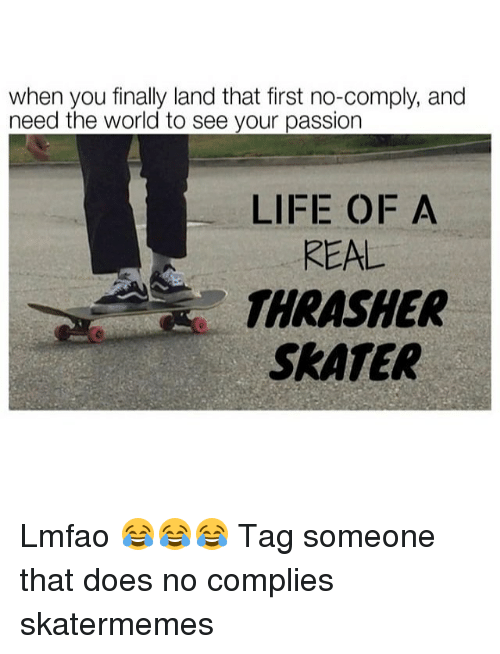 thrasher: when you finally land that first no-comply, and  need the world to see your passion  LIFE OF A  REAL  THRASHER  SRATER Lmfao 😂😂😂 Tag someone that does no complies skatermemes