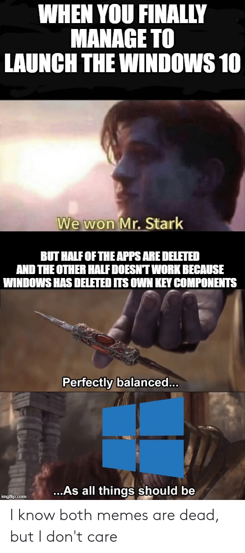 Memes, Windows, and Work: WHEN YOU FINALLY  MANAGE TO  LAUNCH THE WINDOWS 10  We won Mr. Stark  BUT HALF OF THE APPS ARE DELETED  AND THE OTHER HALF DOESNT WORK BECAUSE  WINDOWS HAS DELETED ITS OWN KEY COMPONENTS  Perfectly balanced...  ..As all things should be  imgflip.com I know both memes are dead, but I don't care