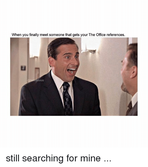 Memes, The Office, and Office: When you finally meet someone that gets your The Office references.  icelolz still searching for mine ...