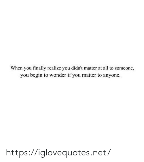 Wonder If: When you finally realize you didn't matter at all to someone,  you begin to wonder if you matter to anyone https://iglovequotes.net/