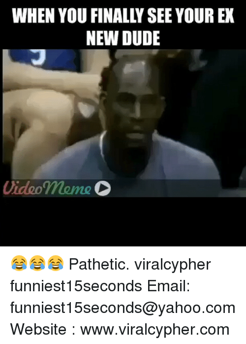 Video Meme: WHEN YOU FINALLY SEE YOUR EX  NEW DUDE  Video meme 😂😂😂 Pathetic. viralcypher funniest15seconds Email: funniest15seconds@yahoo.com Website : www.viralcypher.com