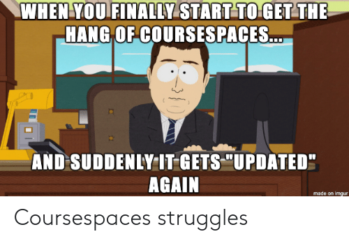 """Imgur, You, and Made: WHEN YOU FINALLY START TO GET THE  HANG OF COURSSESPACES...  AND SUDDENLY IT GETS """"UPDATED""""  AGAIN  made on imgur Coursespaces struggles"""