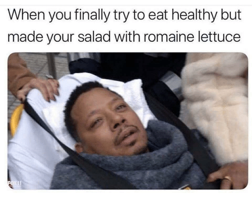 Eat Healthy: When you finally try to eat healthy but  made your salad with romaine lettuce
