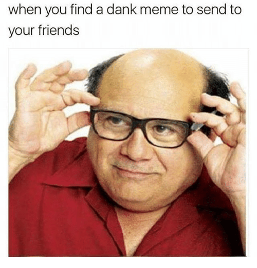 Dank, Friends, and Funny: when you find a dank meme to send to  your friends