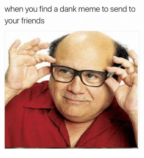 Dank, Friends, and Meme: when you find a dank meme to send to  your friends