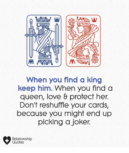 Your Cards: When you find a king  keep him. When you finda  queen, love & protect her.  Don't reshuffle your cards,  because you might end up  picking a joker.  Relationship  Quotes