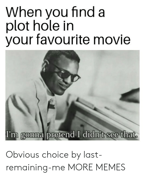 favourite movie: When you find a  plot hole in  your favourite movie  I'm gonna pretend I didn't see that  0 Obvious choice by last-remaining-me MORE MEMES