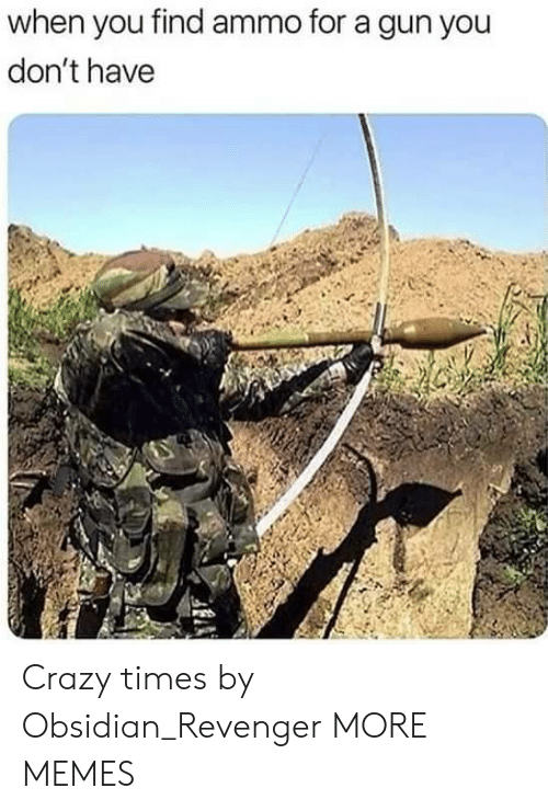 Crazy, Dank, and Memes: when you find ammo for a gun you  don't have Crazy times by Obsidian_Revenger MORE MEMES