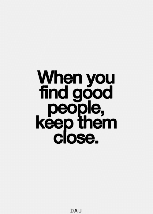 good people: When you  find good  people,  keep them  close.  DAU