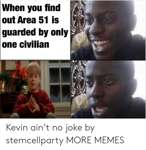 When You Find Out: When you find  out Area 51 is  guarded by only  one civilian Kevin ain't no joke by stemcellparty MORE MEMES
