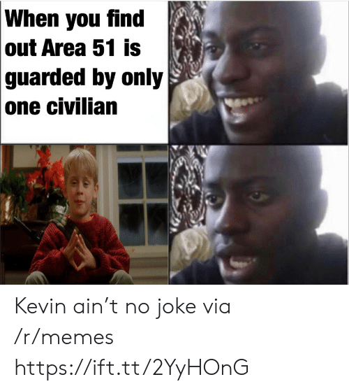 When You Find Out: When you find  out Area 51 is  guarded by only  one civilian Kevin ain't no joke via /r/memes https://ift.tt/2YyHOnG