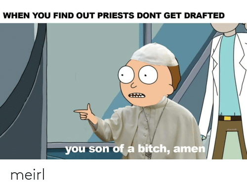 Find Out: WHEN YOU FIND OUT PRIESTS DONT GET DRAFTED  you son of a bitch, amen meirl