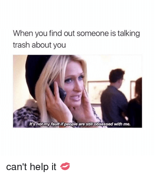 Trash, Help, and Girl Memes: When you find out someone is talking  trash about you  It's notmy fault if people are still Obsessed with me. can't help it 💋
