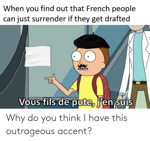 French People: When you find out that French people  can just surrender if they get drafted  Vous fils de pute, j'en suis Why do you think I have this outrageous accent?