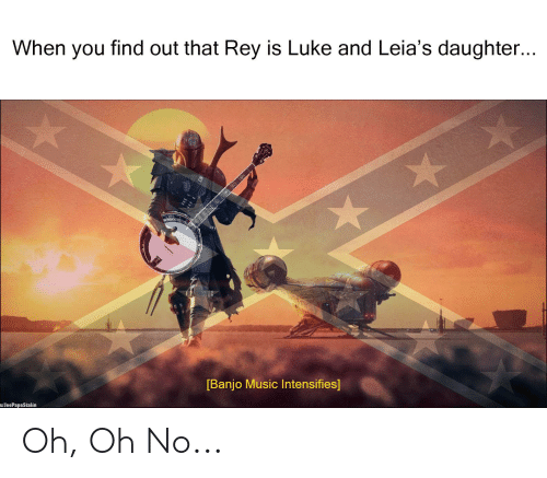Music, Rey, and Dank Memes: When you find out that Rey is Luke and Leia's daughter...  [Banjo Music Intensifies]  w/JeePapaStalin Oh, Oh No...