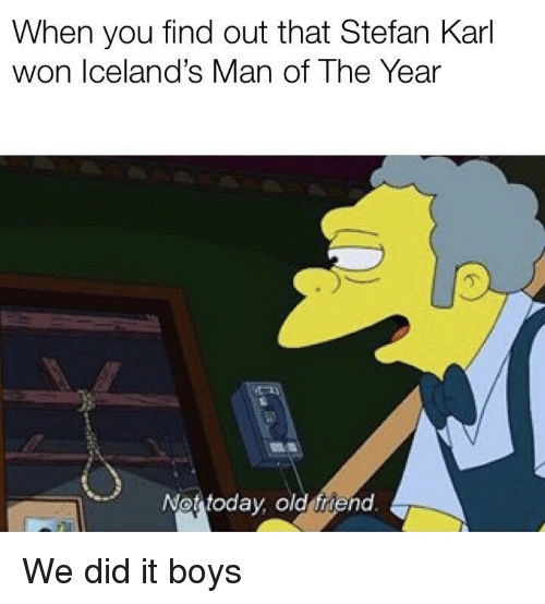 Old, Boys, and Friend: When you find out that Stefan Karl  won Iceland's Man of The Year  亇  Not todav old friend We did it boys