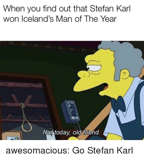 Tumblr, Blog, and Http: When you find out that Stefan Karl  won Iceland's Man of The Year  亇  Not todav old friend awesomacious:  Go Stefan Karl
