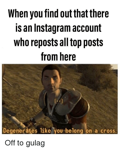 Instagram, Cross, and Who: When you find out that there  is an Instagram account  who reposts all top posts  from here  Degenerates like. you belong on a cross Off to gulag