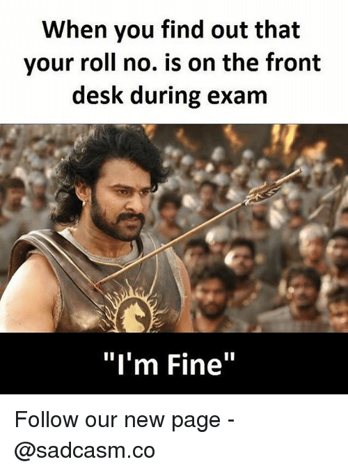 "Fronting: When you find out that  your roll no. is on the front  desk during exam  ""I'm Fine"" Follow our new page - @sadcasm.co"