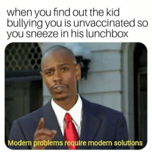 Bullying, Kid, and You: when you find out the kid  bullying you is unvaccinated so  you sneeze in his lunchbox  Modern problems require modern solutions