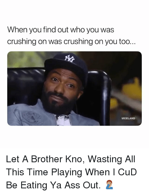 Ass, Time, and Dank Memes: When you find out who you was  crushing on was crushing on you too..  VICELAND Let A Brother Kno, Wasting All This Time Playing When I CuD Be Eating Ya Ass Out. 🤦🏽♂️