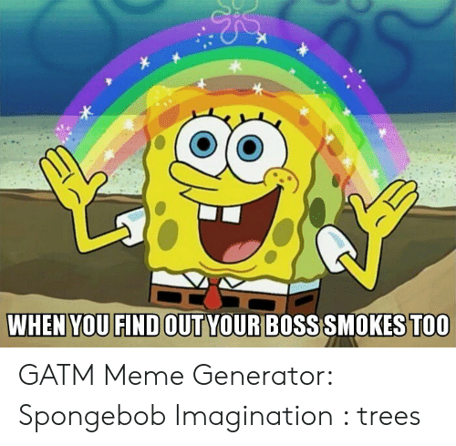 meme generator spongebob: WHEN YOU FIND OUT YOUR BO  SS SMOKES TOO GATM Meme Generator: Spongebob Imagination : trees