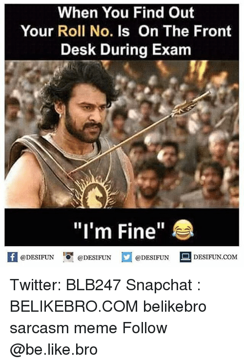 """Be Like, Meme, and Memes: When You Find Out  Your Roll No. Is On The Front  Desk During Exam  """"I'm Fine""""  @DESIFUN ig l @DESIFUN  @DESIFUN-DESIFUN.COM Twitter: BLB247 Snapchat : BELIKEBRO.COM belikebro sarcasm meme Follow @be.like.bro"""