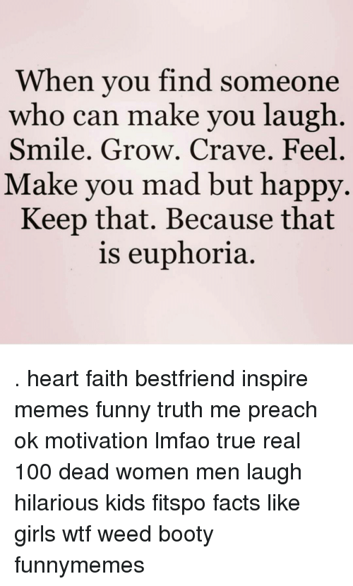 Inspirational Memes: When you find someone  who can make you laugh  Smile. Grow. Crave. Feel  Make you mad but happy.  Keep that. Because that  is euphoria. . heart faith bestfriend inspire memes funny truth me preach ok motivation lmfao true real 100 dead women men laugh hilarious kids fitspo facts like girls wtf weed booty funnymemes