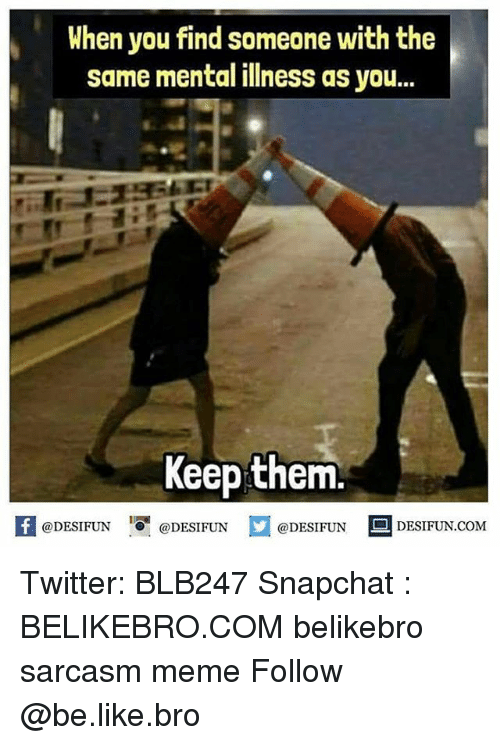 Be Like, Meme, and Memes: When you find someone with the  same mental illness as you...  Keep them.  困@DESIFUN 증@DESIFUN @DESIFUN-DESIFUN.COM Twitter: BLB247 Snapchat : BELIKEBRO.COM belikebro sarcasm meme Follow @be.like.bro