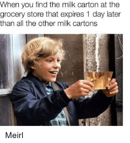 MeIRL, All The, and Milk: When you find the milk carton at the  grocery store that expires 1 day later  than all the other milk cartons Meirl