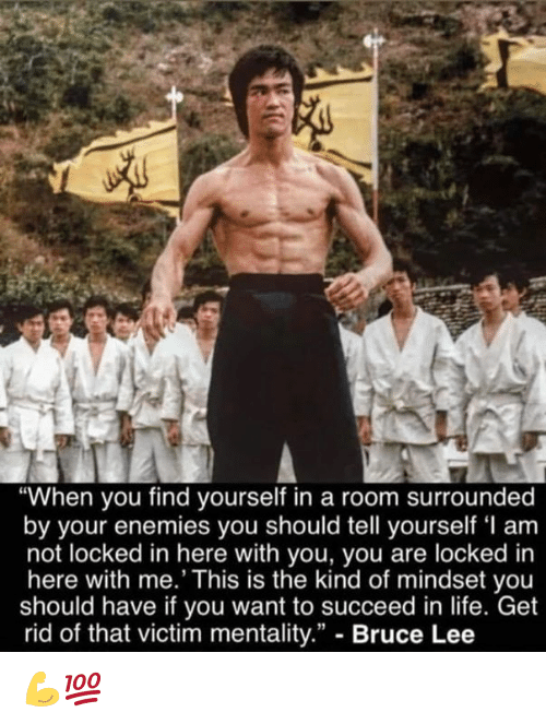 """Life, Bruce Lee, and Enemies: """"When you find yourself in a room surrounded  by your enemies you should tell yourself 'I am  not locked in here with you, you are locked in  here with me.' This is the kind of mindset you  should have if you want to succeed in life. Get  rid of that victim mentality."""" - Bruce Lee 💪💯"""